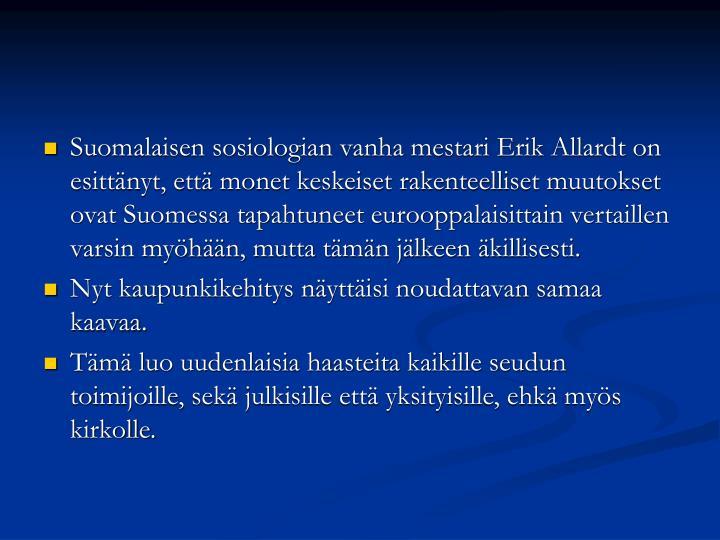 Suomalaisen sosiologian vanha mestari Erik Allardt on esittänyt, että monet keskeiset rakenteelliset muutokset ovat Suomessa tapahtuneet eurooppalaisittain vertaillen varsin myöhään, mutta tämän jälkeen äkillisesti.