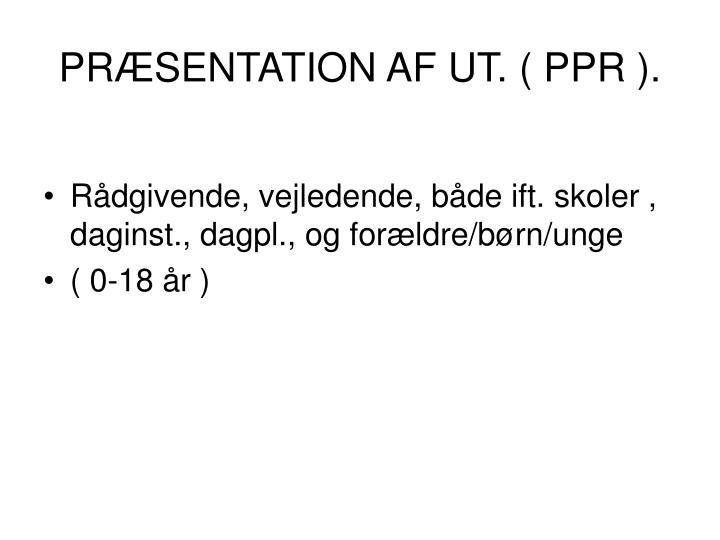 PRÆSENTATION AF UT. ( PPR ).