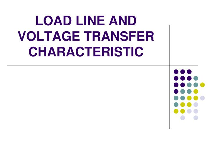 LOAD LINE AND VOLTAGE TRANSFER CHARACTERISTIC