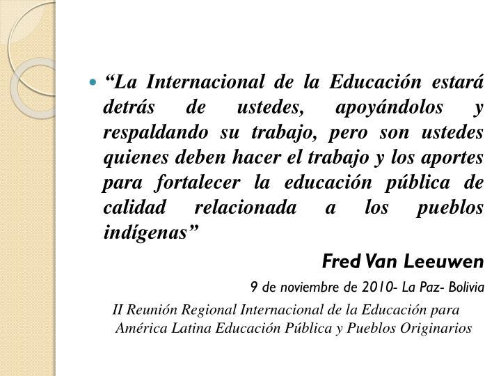 """""""La Internacional de la Educación estará detrás de ustedes, apoyándolos y respaldando su trabajo, pero son ustedes quienes deben hacer el trabajo y los aportes para fortalecer la educación pública de calidad relacionada a los pueblos indígenas"""""""