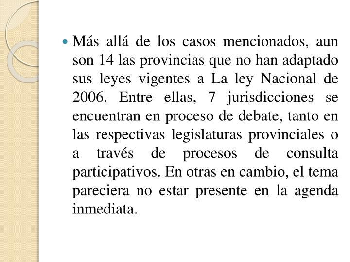 Más allá de los casos mencionados, aun son 14 las provincias que no han adaptado sus leyes vigentes a La ley Nacional de 2006. Entre ellas, 7 jurisdicciones se encuentran en proceso de debate, tanto en las respectivas legislaturas provinciales o a través de procesos de consulta participativos. En otras en cambio, el tema pareciera no estar presente en la agenda inmediata.