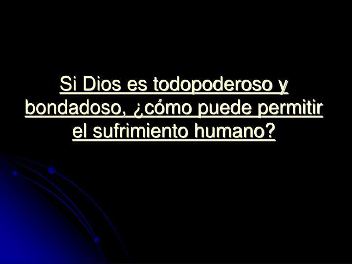 Si Dios es todopoderoso y bondadoso, ¿cómo puede permitir el sufrimiento humano?