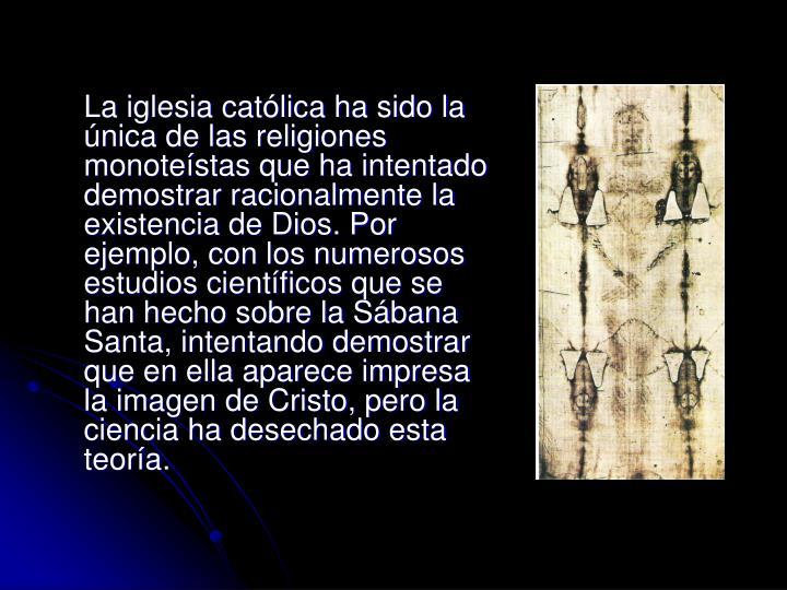 La iglesia católica ha sido la única de las religiones monoteístas que ha intentado demostrar racionalmente la existencia de Dios. Por ejemplo, con los numerosos estudios científicos que se han hecho sobre la Sábana Santa, intentando demostrar que en ella aparece impresa la imagen de Cristo, pero la ciencia ha desechado esta teoría.