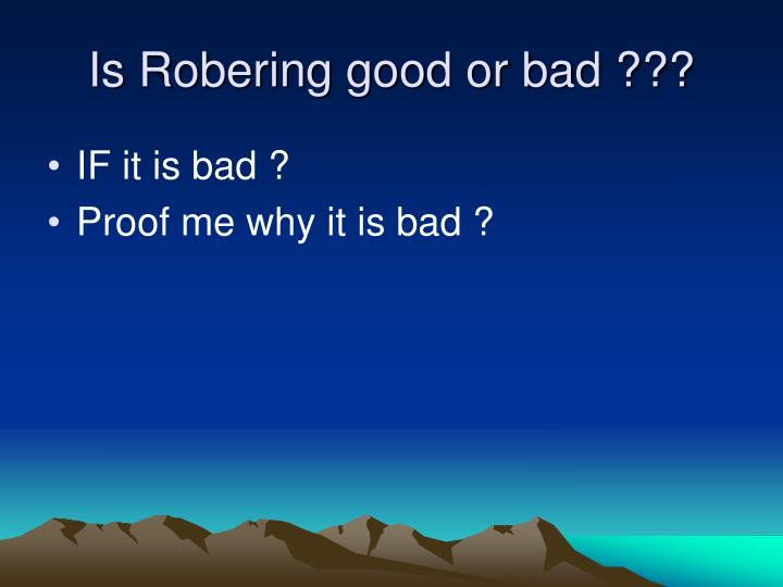 Is Robering good or bad ???