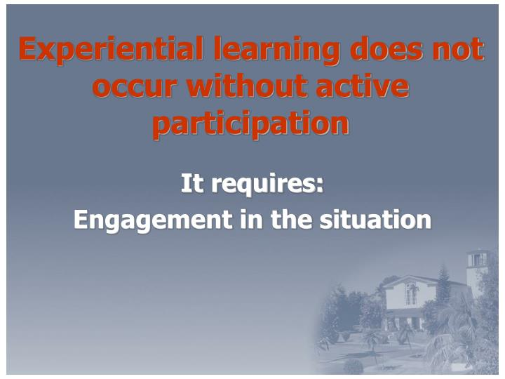 Experiential learning does not occur without active participation