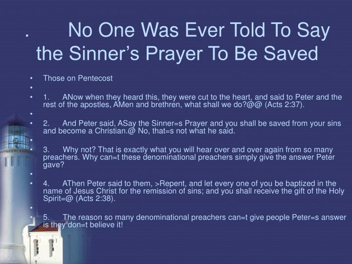 .       No One Was Ever Told To Say the Sinner's Prayer To Be Saved