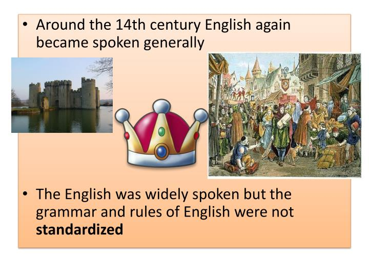 Around the 14th century English again became spoken generally