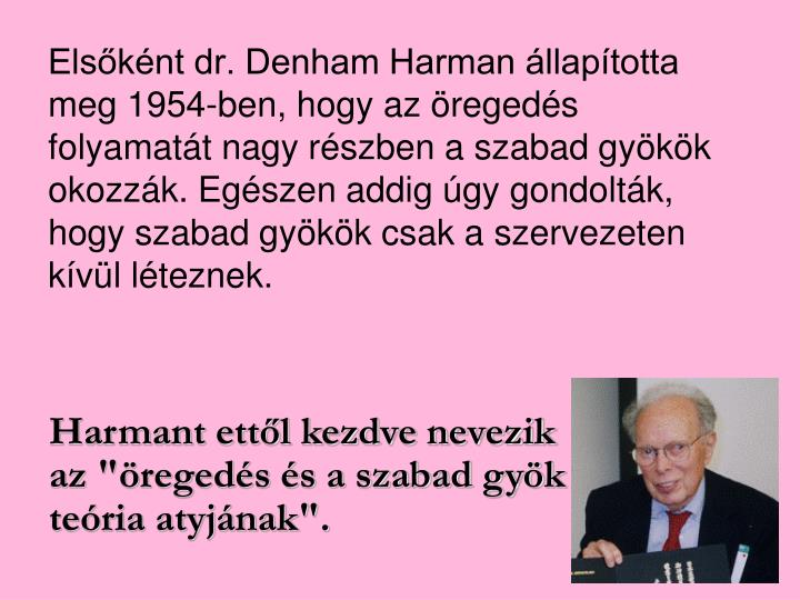 Elsőként dr. Denham Harman állapította meg 1954-ben, hogy az öregedés folyamatát nagy részben a szabad gyökök okozzák. Egészen addig úgy gondolták, hogy szabad gyökök csak a szervezeten kívül léteznek.