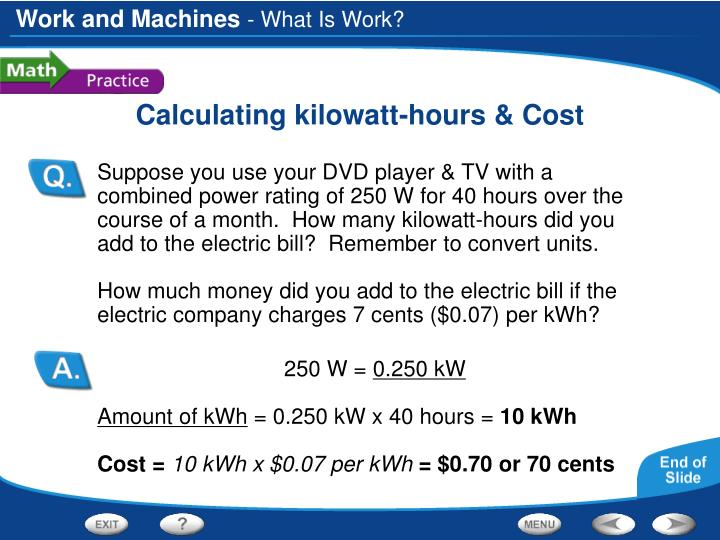 Suppose you use your DVD player & TV with a combined power rating of 250 W for 40 hours over the course of a month.  How many kilowatt-hours did you add to the electric bill?  Remember to convert units.