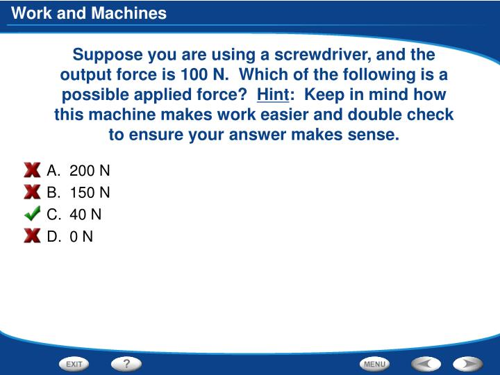 Suppose you are using a screwdriver, and the output force is 100 N.  Which of the following is a possible applied force?