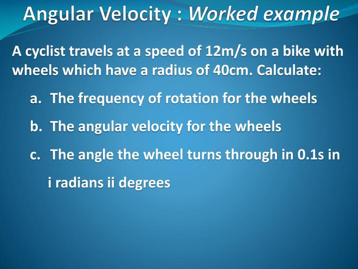 A cyclist travels at a speed of 12m/s on a bike with wheels which have a radius of 40cm. Calculate: