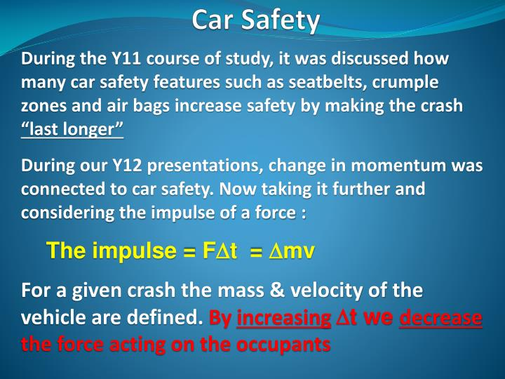 During the Y11 course of study, it was discussed how many car safety features such as seatbelts, crumple zones and air bags increase safety by making the crash