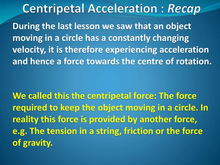 During the last lesson we saw that an object moving in a circle has a constantly changing velocity, it is therefore experiencing acceleration and hence a force towards the centre of rotation.