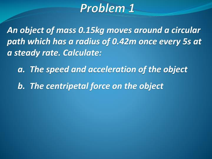 An object of mass 0.15kg moves around a circular path which has a radius of 0.42m once every 5s at a steady rate. Calculate: