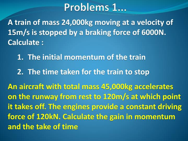 A train of mass 24,000kg moving at a velocity of 15m/s is stopped by a braking force of 6000N. Calculate :