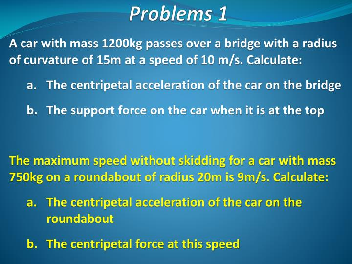 A car with mass 1200kg passes over a bridge with a radius of curvature of 15m at a speed of 10 m/s. Calculate: