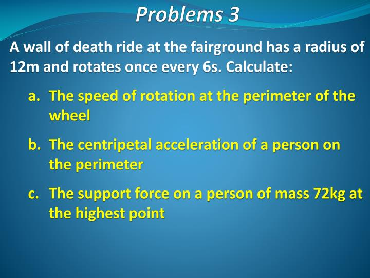 A wall of death ride at the fairground has a radius of 12m and rotates once every 6s. Calculate: