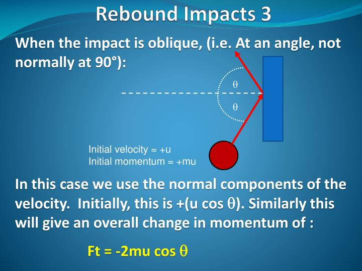 When the impact is oblique, (i.e. At an angle, not normally at