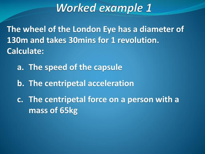 The wheel of the London Eye has a diameter of 130m and takes 30mins for 1 revolution. Calculate: