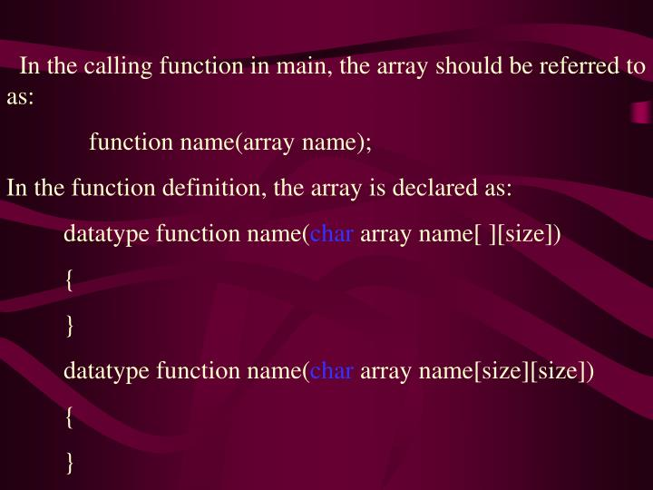 In the calling function in main, the array should be referred to as: