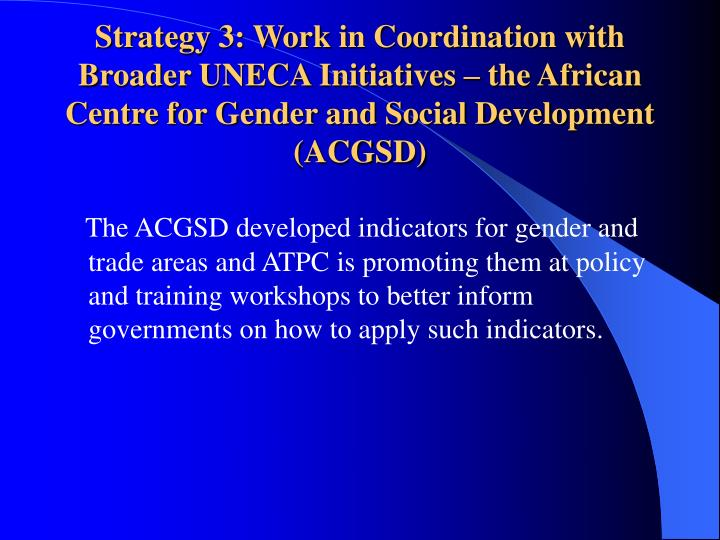 Strategy 3: Work in Coordination with Broader UNECA Initiatives – the African Centre for Gender and Social Development (ACGSD)