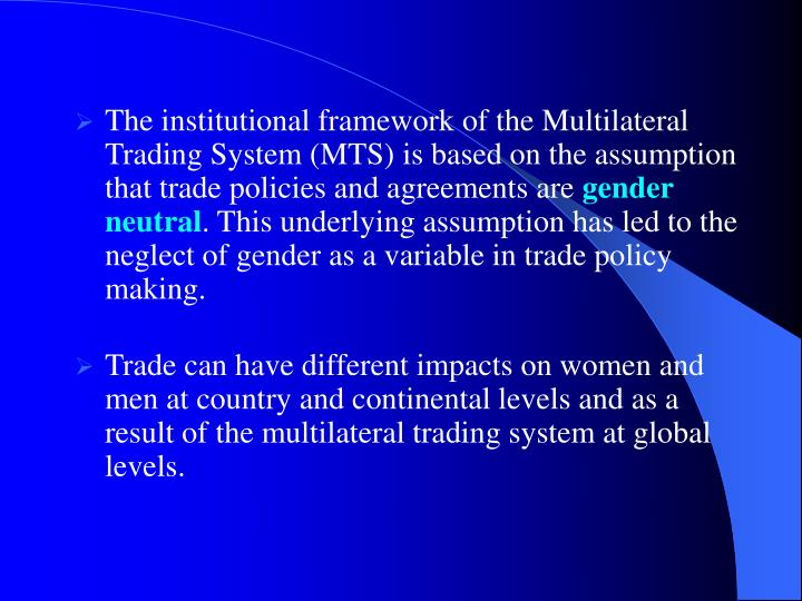 The institutional framework of the Multilateral Trading System (MTS) is based on the assumption that trade policies and agreements are