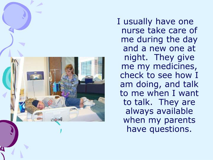I usually have one nurse take care of me during the day and a new one at night.  They give me my medicines, check to see how I am doing, and talk to me when I want to talk.  They are always available when my parents have questions.