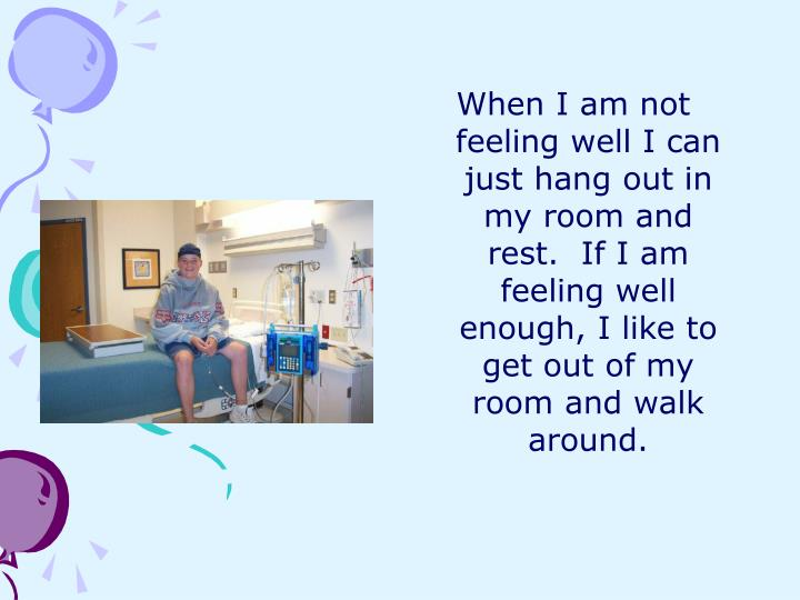 When I am not feeling well I can just hang out in my room and rest.  If I am feeling well enough, I like to get out of my room and walk around.