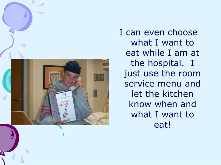 I can even choose what I want to eat while I am at the hospital.  I just use the room service menu and let the kitchen know when and what I want to eat!