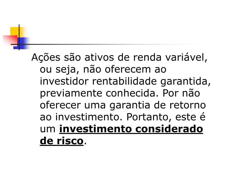 Ações são ativos de renda variável, ou seja, não oferecem ao investidor rentabilidade garantida, previamente conhecida. Por não oferecer uma garantia de retorno ao investimento. Portanto, este é um