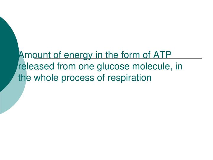 Amount of energy in the form of ATP released from one glucose molecule, in the whole process of resp...