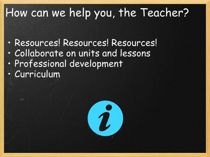 How can we help you, the Teacher?