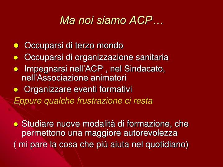 Ma noi siamo ACP…