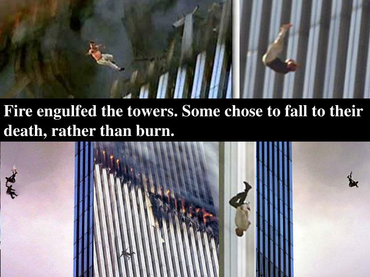 Fire engulfed the towers. Some chose to fall to their death, rather than burn.