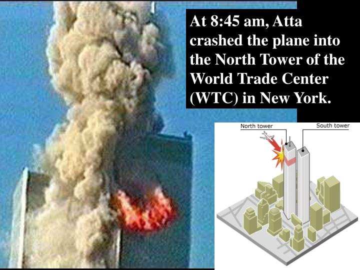 At 8:45 am, Atta crashed the plane into the North Tower of the World Trade Center (WTC) in New York.