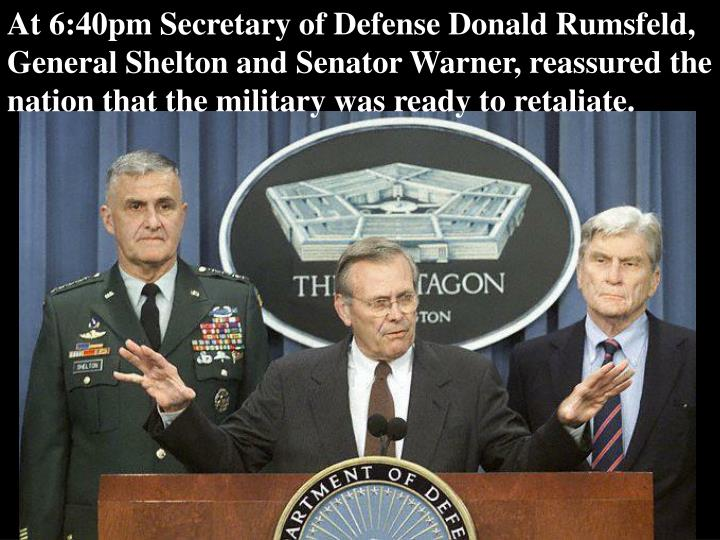At 6:40pm Secretary of Defense Donald Rumsfeld, General Shelton and Senator Warner, reassured the nation that the military was ready to retaliate.