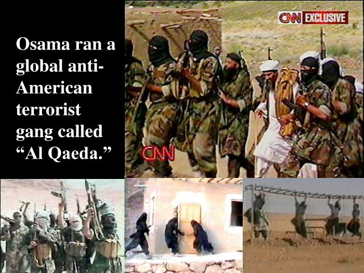 "Osama ran a global anti-American terrorist gang called ""Al Qaeda."""