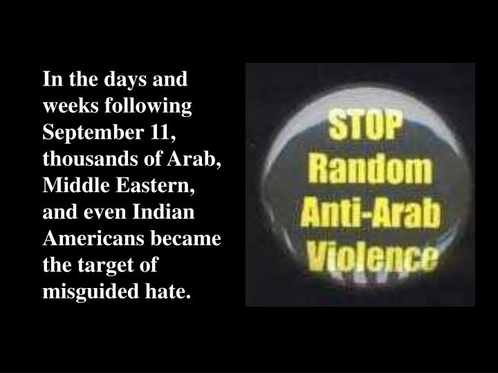In the days and weeks following September 11, thousands of Arab, Middle Eastern, and even Indian Americans became the target of misguided hate.
