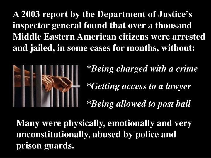 A 2003 report by the Department of Justice's inspector general found that over a thousand Middle Eastern American citizens were arrested and jailed, in some cases for months, without: