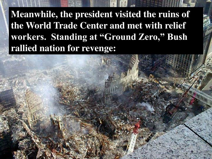 "Meanwhile, the president visited the ruins of the World Trade Center and met with relief workers.  Standing at ""Ground Zero,"" Bush rallied nation for revenge:"