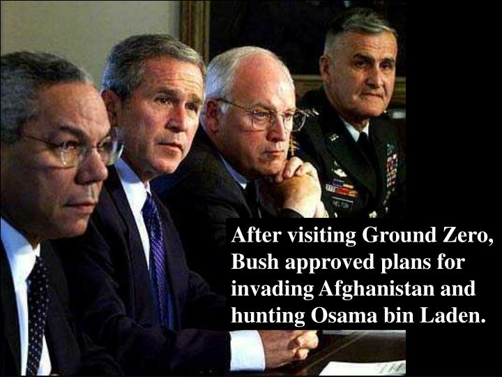 After visiting Ground Zero, Bush approved plans for invading Afghanistan and hunting Osama bin Laden.