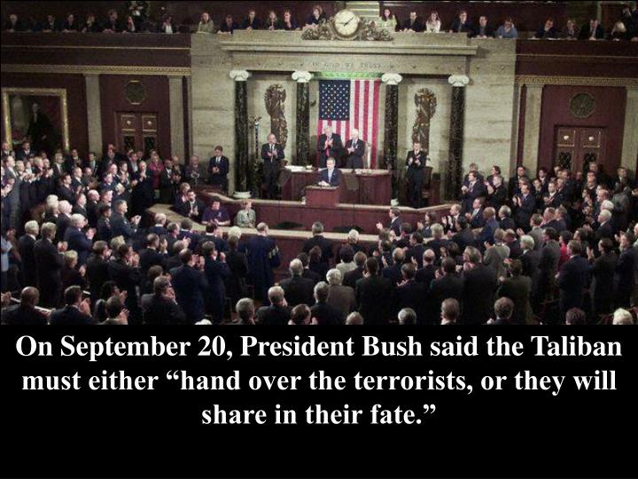 "On September 20, President Bush said the Taliban must either ""hand over the terrorists, or they will share in their fate."""
