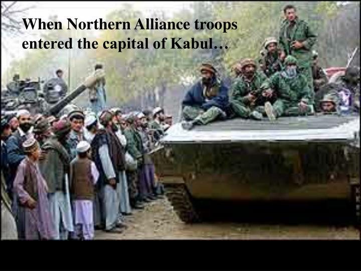 When Northern Alliance troops entered the capital of Kabul…