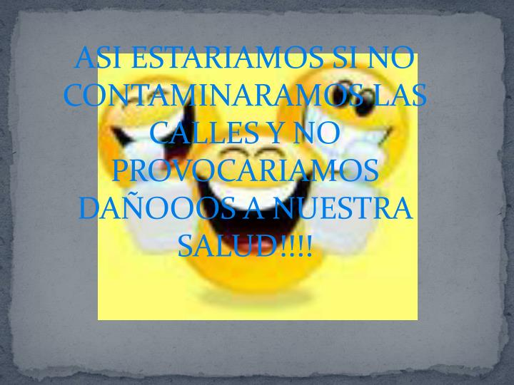 ASI ESTARIAMOS SI NO CONTAMINARAMOS LAS CALLES Y NO PROVOCARIAMOS DAÑOOOS A NUESTRA SALUD!!!!
