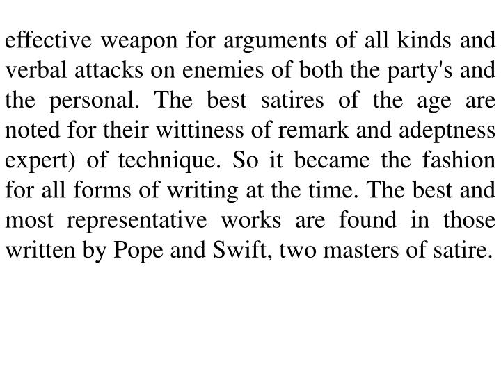 effective weapon for arguments of all kinds and verbal attacks on enemies of both the party's and the personal. The best satires of the age are noted for their wittiness of remark and adeptness expert) of technique. So it became the fashion for all forms of writing at the time. The best and most representative works are found in those written by Pope and Swift, two masters of satire.