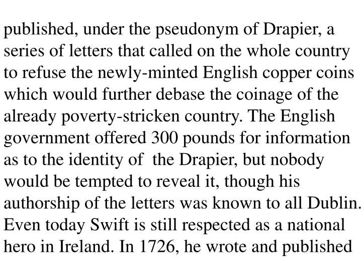 published, under the pseudonym of Drapier, a series of letters that called on the whole country to refuse the newly-minted English copper coins which would further debase the coinage of the already poverty-stricken country. The English government offered 300 pounds for information as to the identity of  the Drapier, but nobody would be tempted to reveal it, though his authorship of the letters was known to all Dublin. Even today Swift is still respected as a national hero in Ireland. In 1726, he wrote and published