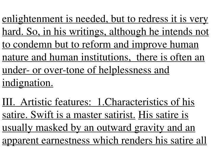 enlightenment is needed, but to redress it is very hard. So, in his writings, although he intends not to condemn but to reform and improve human nature and human institutions,  there is often an under- or over-tone of helplessness and indignation.