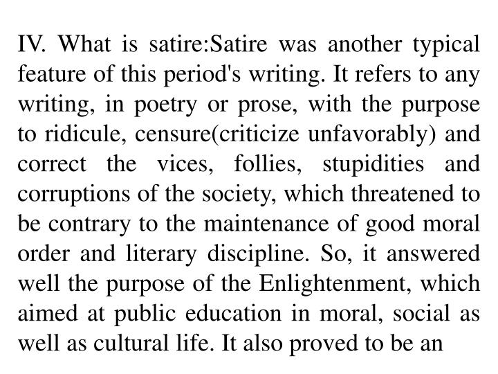 IV. What is satire:Satire was another typical feature of this period's writing. It refers to any writing, in poetry or prose, with the purpose to ridicule, censure(criticize unfavorably) and correct the vices, follies, stupidities and corruptions of the society, which threatened to be contrary to the maintenance of good moral order and literary discipline. So, it answered well the purpose of the Enlightenment, which aimed at public education in moral, social as well as cultural life. It also proved to be an