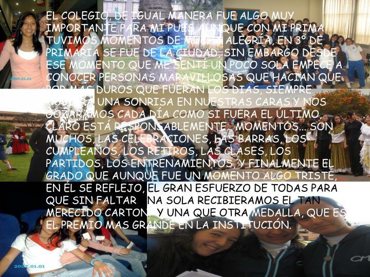 EL COLEGIO, DE IGUAL MANERA FUE ALGO MUY IMPORTANTE PARA MI PUES AUNQUE CON MI PRIMA TUVIMOS MOMENTOS DE MUCHA ALEGRÍA, EN 3º DE PRIMARIA SE FUE DE LA CIUDAD, SIN EMBARGO DESDE ESE MOMENTO QUE ME SENTÍ UN POCO SOLA EMPECE A CONOCER PERSONAS MARAVILLOSAS QUE HACIAN QUE POR MAS DUROS QUE FUERAN LOS DIAS, SIEMPRE HUBIERA UNA SONRISA EN NUESTRAS CARAS Y NOS GOZARAMOS CADA DÍA COMO SI FUERA EL ÚLTIMO, CLARO ESTÁ RESPONSABLEMENTE.  MOMENTOS... SON MUCHOS, LAS CELEBRACIONES, LAS BARRAS, LOS CUMPLEAÑOS, LOS RETIROS, LAS CLASES, LOS PARTIDOS, LOS ENTRENAMIENTOS, Y FINALMENTE EL GRADO QUE AUNQUE FUE UN MOMENTO ALGO TRISTE, EN ÉL SE REFLEJO,