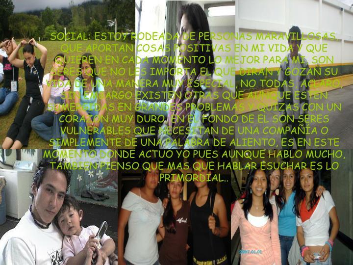SOCIAL: ESTOY RODEADA DE PERSONAS MARAVILLOSAS, QUE APORTAN COSAS POSITIVAS EN MI VIDA Y QUE QUIEREN EN CADA MOMENTO LO MEJOR PARA MI, SON SERES QUE NO LES IMPORTA EL QUE DIRAN Y GOZAN SU VIDA DE UNA MANERA MUY ESPECIAL, NO TODAS, ACLARO,  SIN EMBARGO EXISTEN OTRAS QUE AUNQUE ESTEN SUMERGIDAS EN GRANDES PROBLEMAS Y QUIZAS CON UN CORAZON MUY DURO, EN EL FONDO DE EL SON SERES VULNERABLES QUE NECESITAN DE UNA COMPAÑÍA O SIMPLEMENTE DE UNA PALABRA DE ALIENTO, ES EN ESTE MOMENTO DONDE ACTUO YO PUES AUNQUE HABLO MUCHO, TAMBIEN PIENSO QUE MAS QUE HABLAR ESUCHAR ES LO PRIMORDIAL..